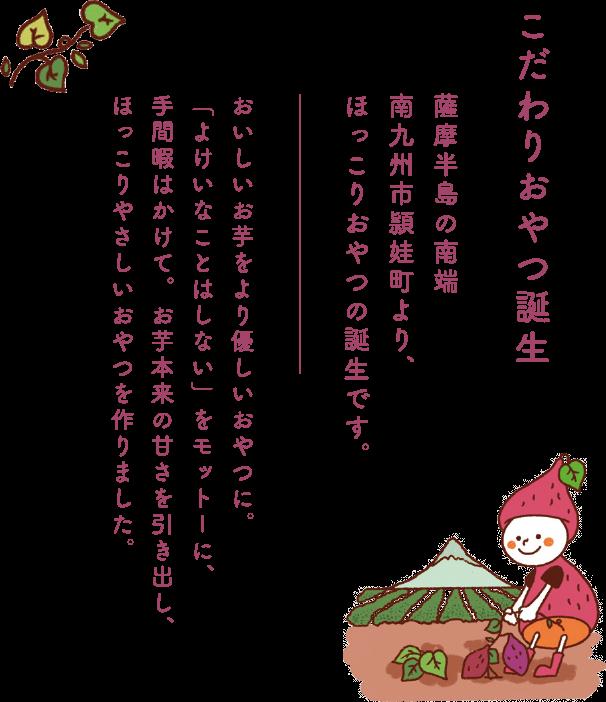 こだわりおやつ誕生!薩摩半島の南端 南九州市頴娃町より、ほっこりおやつの誕生です。おいしいお芋をより優しいおやつに。「よけいなことはしない」をモットーに、手間暇はかけて。お芋本来の甘さを引き出し、ほっこりやさしいおやつを作りました。