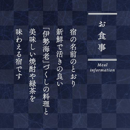 お食事 Meal information 宿の名前のとおり 新鮮で活きの良い 「伊勢海老」づくしの料理と 美味しい焼酎や緑茶を 味わえる宿です